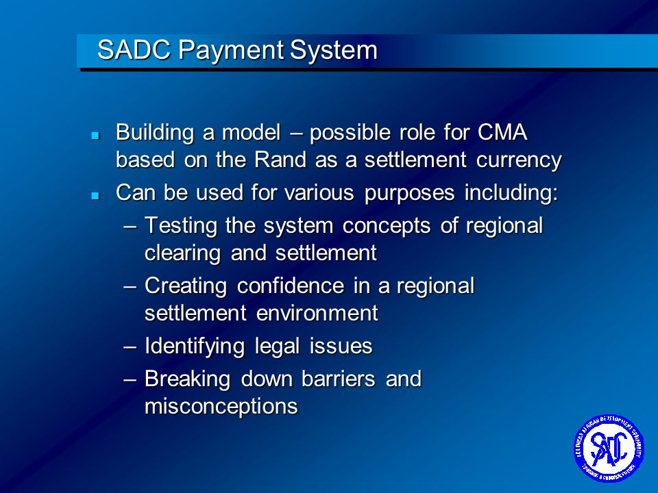 SADC Payment System n Building a model – possible role for CMA n Possibly 3 phases: –Model 1 Settle local transactions in-countrySettle local transactions in-country Settle cross-border transactions in a central CMA systemSettle cross-border transactions in a central CMA system –Banks will have individual accounts –Model 2 Settle all transactions in a central CMA systemSettle all transactions in a central CMA system –Banks will have individual accounts –Model 3 Settle all transactions in a central CMA systemSettle all transactions in a central CMA system –Banks may settle through their head office to centralise their Treasury functions pool liquidity