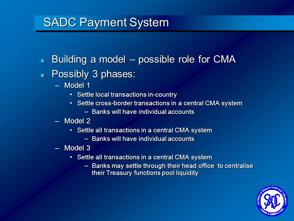 SADC Payment System n Building a model – possible role for CMA n Possibly 3 phases: –Model 1 Settle local transactions in-countrySettle local transact