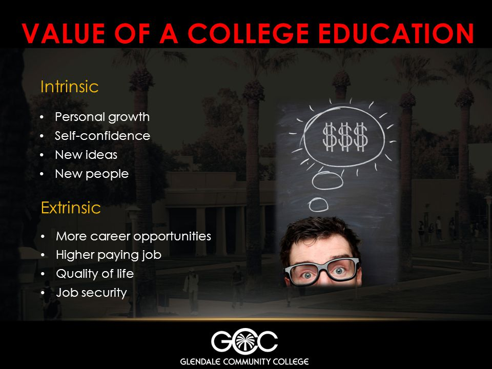 VALUE OF A COLLEGE EDUCATION Intrinsic Personal growth Self-confidence New ideas New people Extrinsic More career opportunities Higher paying job Qual