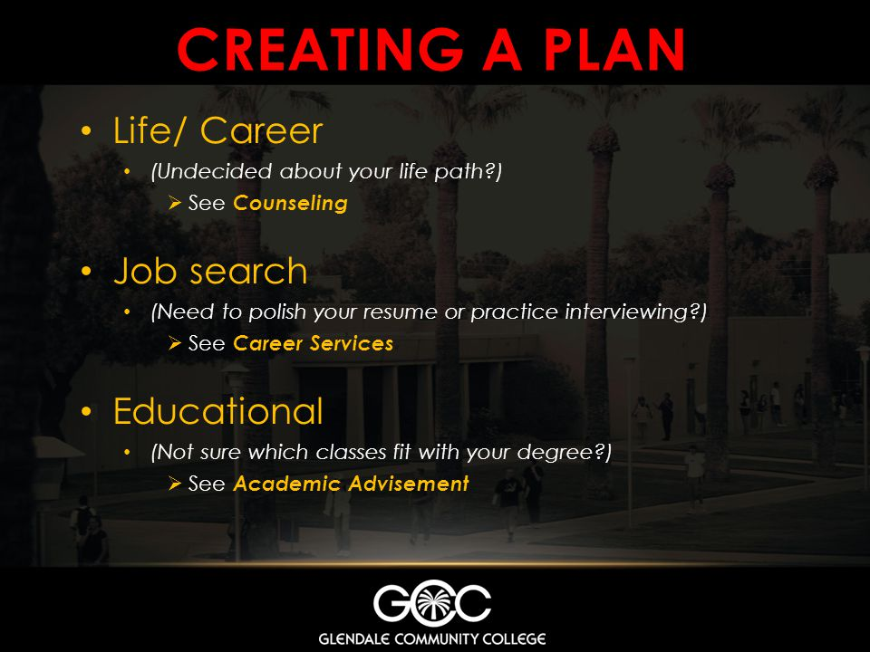 CREATING A PLAN Life/ Career (Undecided about your life path?) See Counseling Job search (Need to polish your resume or practice interviewing?) See Ca