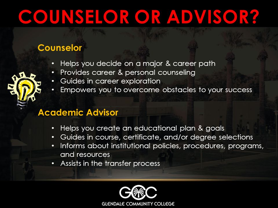 COUNSELOR OR ADVISOR? Academic Advisor Helps you create an educational plan & goals Guides in course, certificate, and/or degree selections Informs ab