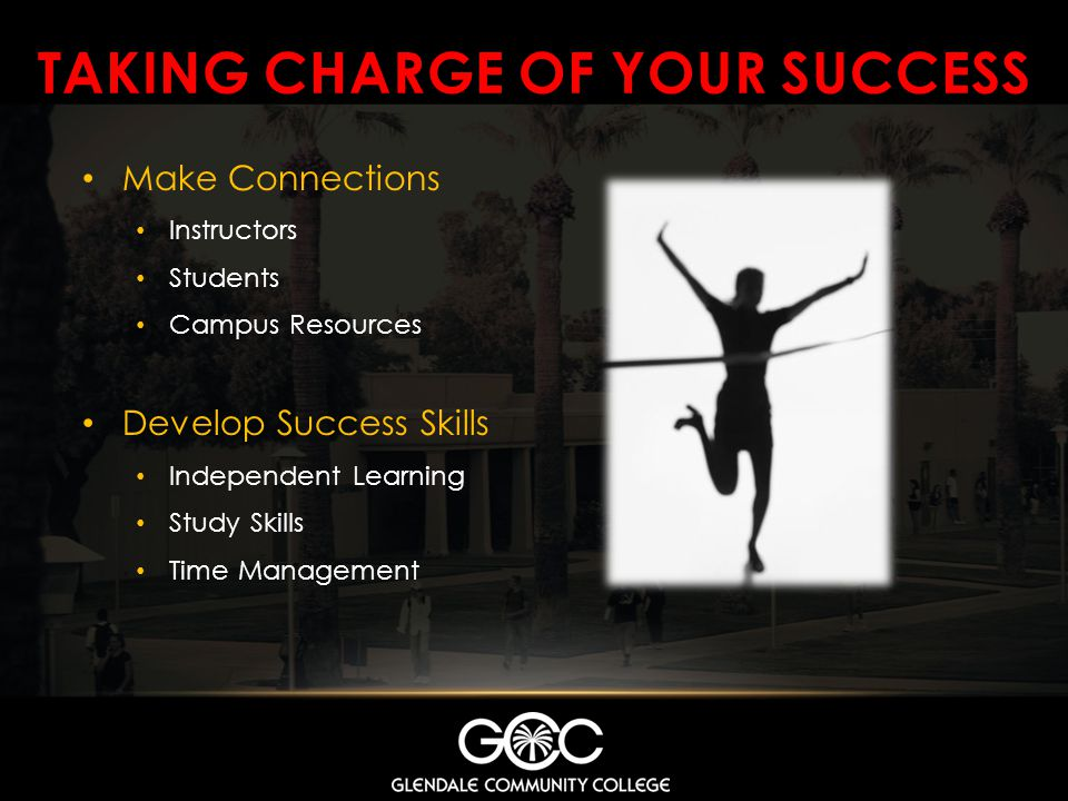 TAKING CHARGE OF YOUR SUCCESS Make Connections Instructors Students Campus Resources Develop Success Skills Independent Learning Study Skills Time Man