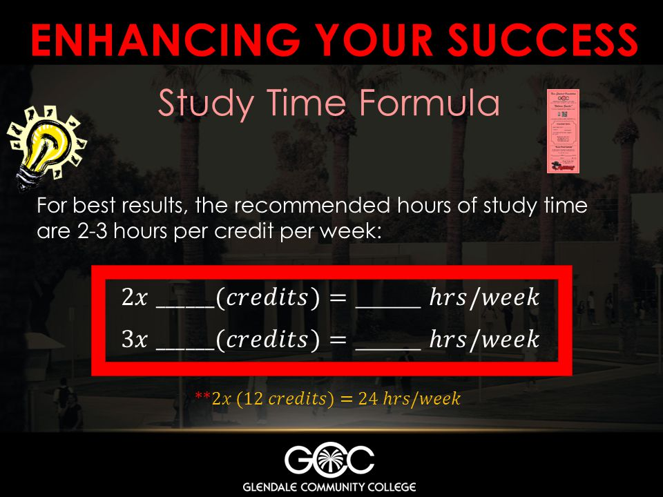 ENHANCING YOUR SUCCESS Study Time Formula For best results, the recommended hours of study time are 2-3 hours per credit per week: