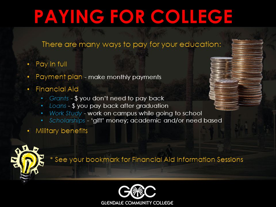 PAYING FOR COLLEGE * See your bookmark for Financial Aid Information Sessions There are many ways to pay for your education: Pay in full Payment plan - make monthly payments Financial Aid Grants - $ you dont need to pay back Loans - $ you pay back after graduation Work Study - work on campus while going to school Scholarships - gift money; academic and/or need based Military benefits