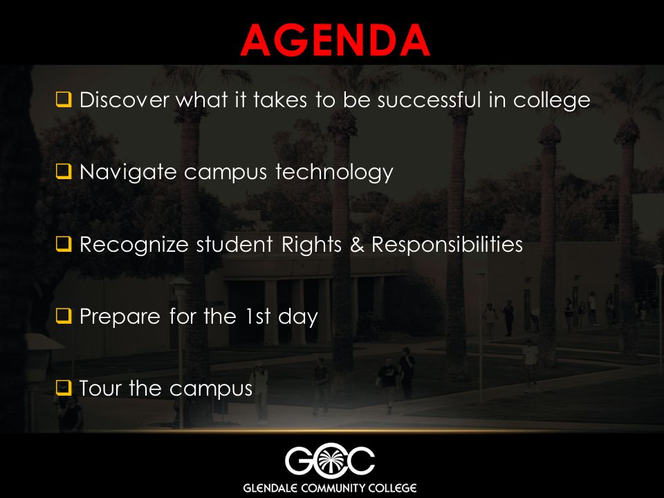 AGENDA Discover what it takes to be successful in college Navigate campus technology Recognize student Rights & Responsibilities Prepare for the 1st d