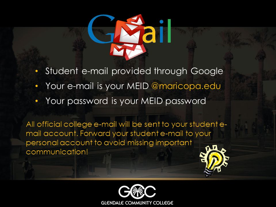 Student e-mail provided through Google Your e-mail is your MEID @maricopa.edu Your password is your MEID password All official college e-mail will be