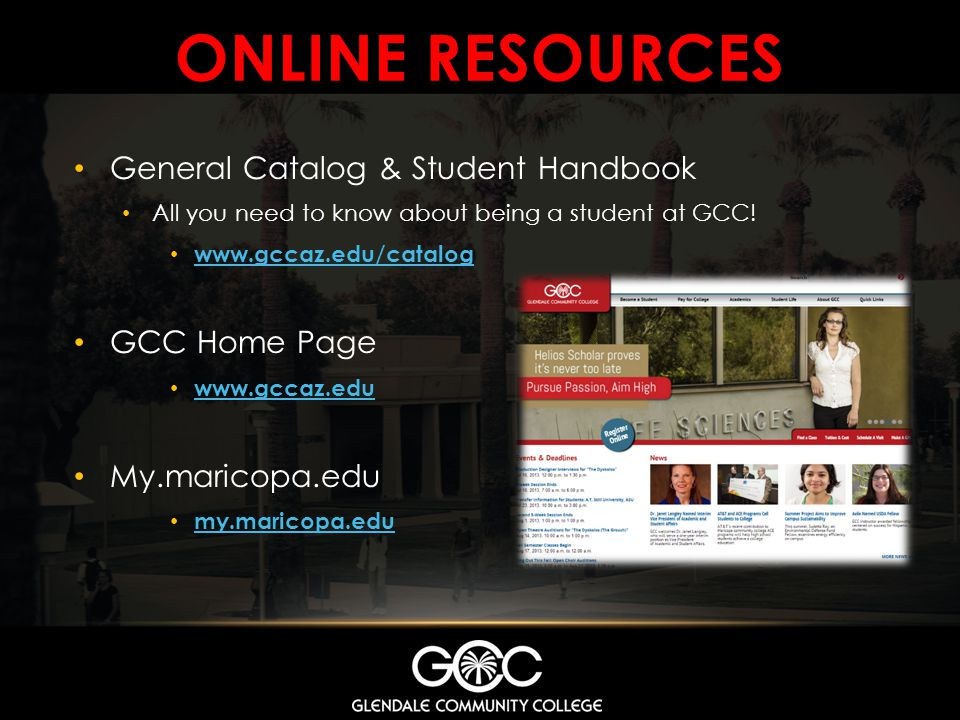 ONLINE RESOURCES General Catalog & Student Handbook All you need to know about being a student at GCC! www.gccaz.edu/catalog GCC Home Page www.gccaz.e