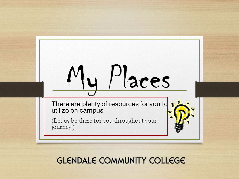 My Places There are plenty of resources for you to utilize on campus (Let us be there for you throughout your journey!)