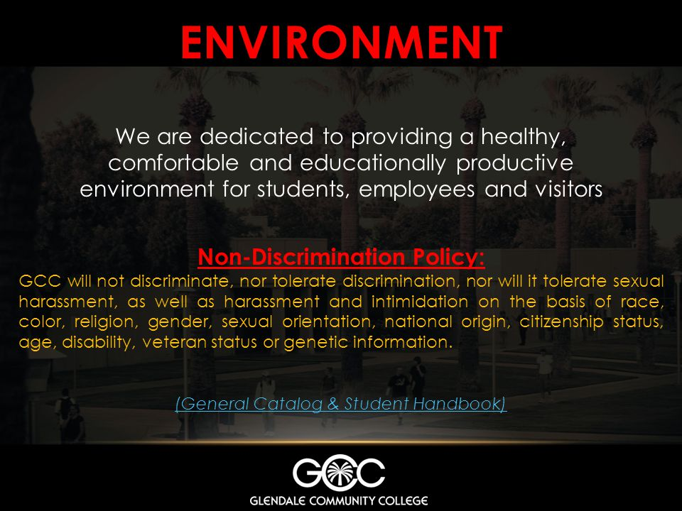 ENVIRONMENT We are dedicated to providing a healthy, comfortable and educationally productive environment for students, employees and visitors Non-Discrimination Policy: GCC will not discriminate, nor tolerate discrimination, nor will it tolerate sexual harassment, as well as harassment and intimidation on the basis of race, color, religion, gender, sexual orientation, national origin, citizenship status, age, disability, veteran status or genetic information.