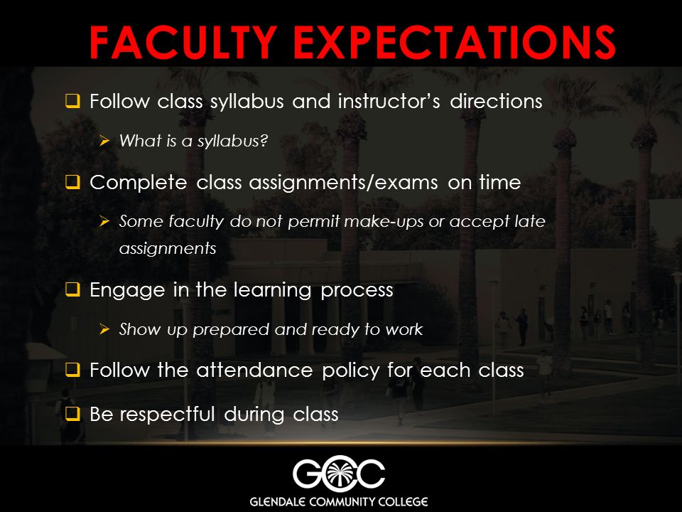 FACULTY EXPECTATIONS Follow class syllabus and instructors directions What is a syllabus? Complete class assignments/exams on time Some faculty do not