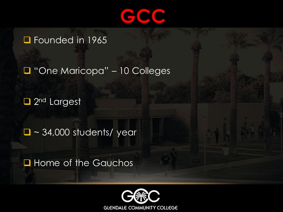 GCC Founded in 1965 One Maricopa – 10 Colleges 2 nd Largest ~ 34,000 students/ year Home of the Gauchos