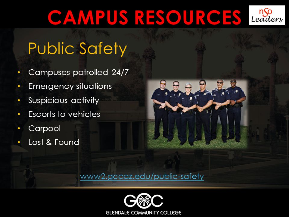 CAMPUS RESOURCES Campuses patrolled 24/7 Emergency situations Suspicious activity Escorts to vehicles Carpool Lost & Found Public Safety www2.gccaz.ed