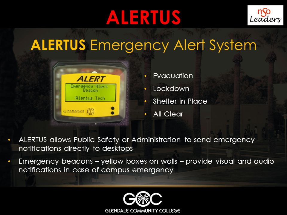 ALERTUS ALERTUS allows Public Safety or Administration to send emergency notifications directly to desktops Emergency beacons – yellow boxes on walls – provide visual and audio notifications in case of campus emergency ALERTUS Emergency Alert System Evacuation Lockdown Shelter in Place All Clear