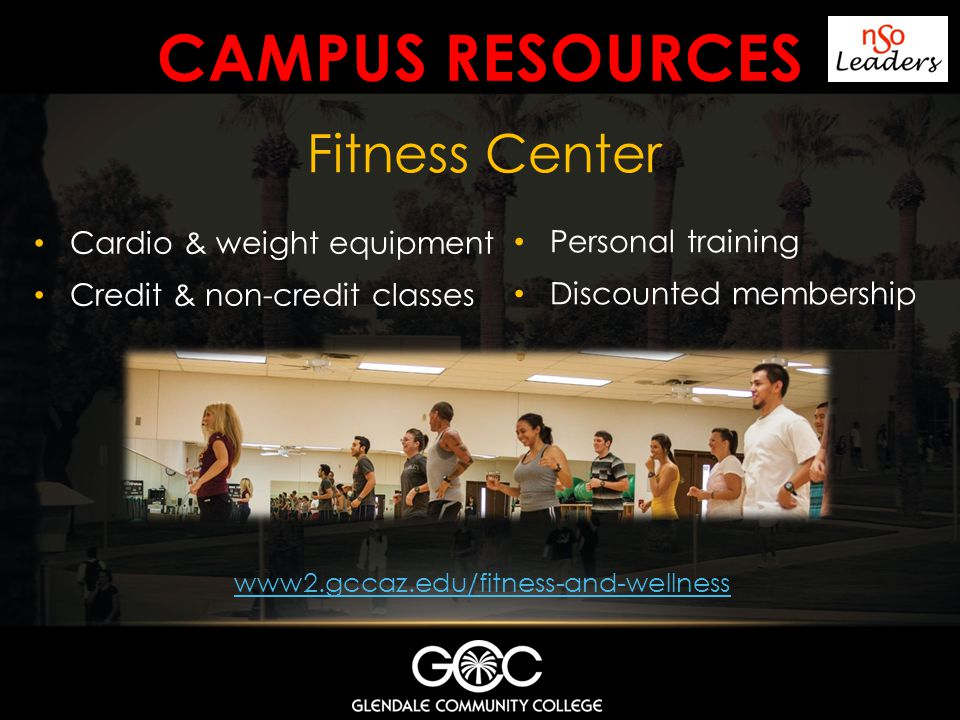 CAMPUS RESOURCES Fitness Center www2.gccaz.edu/fitness-and-wellness Cardio & weight equipment Credit & non-credit classes Personal training Discounted membership