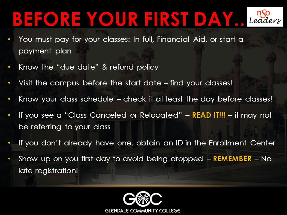 BEFORE YOUR FIRST DAY.. You must pay for your classes: In full, Financial Aid, or start a payment plan Know the due date & refund policy Visit the cam