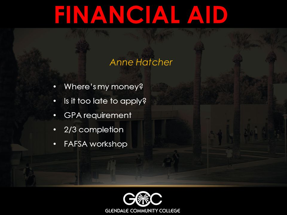 FINANCIAL AID Anne Hatcher Wheres my money? Is it too late to apply? GPA requirement 2/3 completion FAFSA workshop
