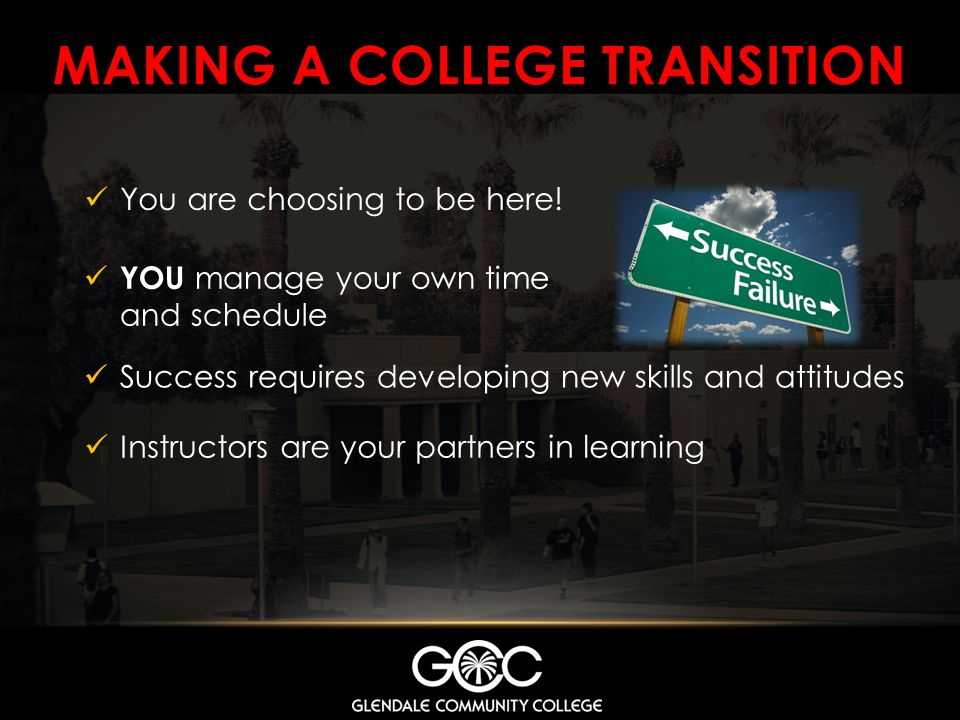 MAKING A COLLEGE TRANSITION You are choosing to be here! YOU manage your own time and schedule Success requires developing new skills and attitudes In
