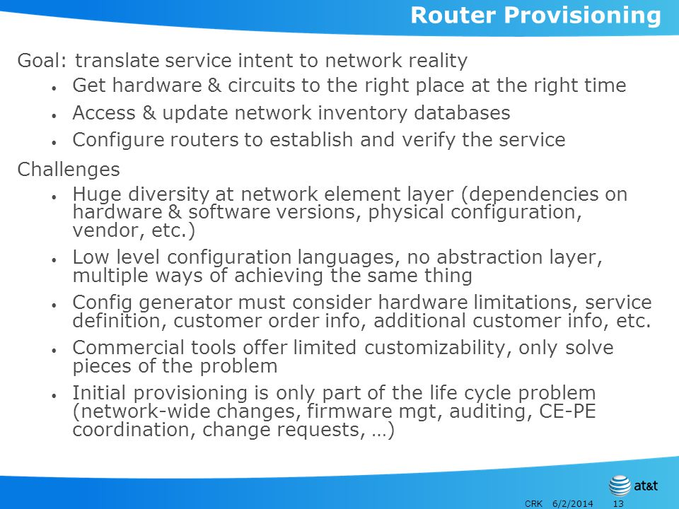 CRK 6/2/201413 Router Provisioning Goal: translate service intent to network reality Get hardware & circuits to the right place at the right time Access & update network inventory databases Configure routers to establish and verify the service Challenges Huge diversity at network element layer (dependencies on hardware & software versions, physical configuration, vendor, etc.) Low level configuration languages, no abstraction layer, multiple ways of achieving the same thing Config generator must consider hardware limitations, service definition, customer order info, additional customer info, etc.