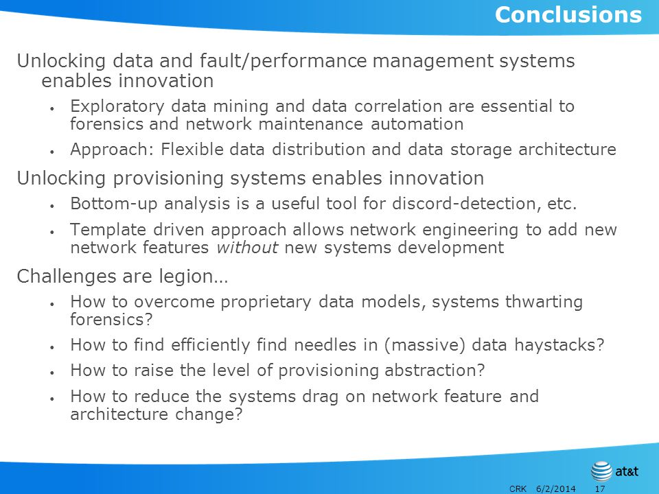 CRK 6/2/201417 Conclusions Unlocking data and fault/performance management systems enables innovation Exploratory data mining and data correlation are