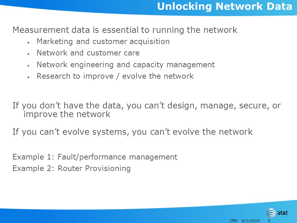 CRK 6/2/20145 Unlocking Network Data Measurement data is essential to running the network Marketing and customer acquisition Network and customer care