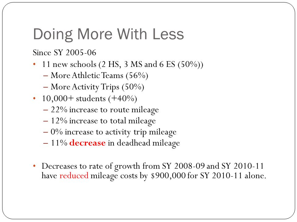 Doing More With Less Since SY 2005-06 11 new schools (2 HS, 3 MS and 6 ES (50%)) – More Athletic Teams (56%) – More Activity Trips (50%) 10,000+ stude