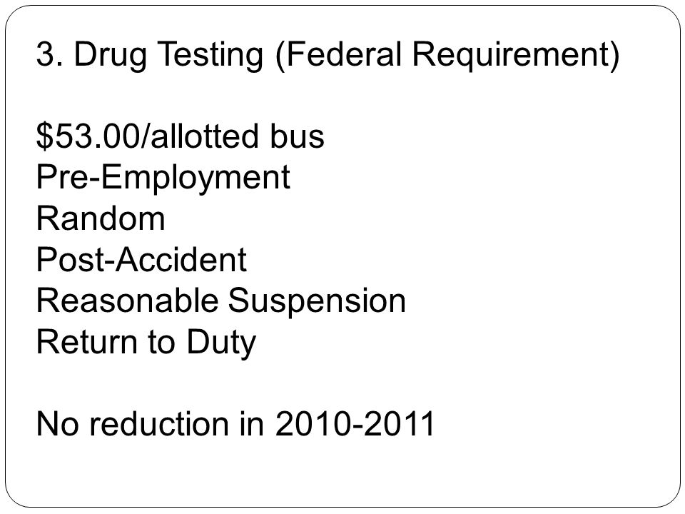 3. Drug Testing (Federal Requirement) $53.00/allotted bus Pre-Employment Random Post-Accident Reasonable Suspension Return to Duty No reduction in 201
