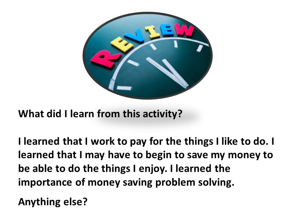What did I learn from this activity. I learned that I work to pay for the things I like to do.