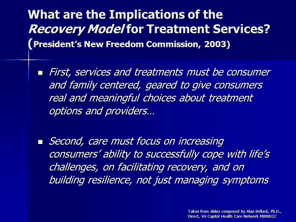 What are the Implications of the Recovery Model for Treatment Services? ( Presidents New Freedom Commission, 2003) First, services and treatments must