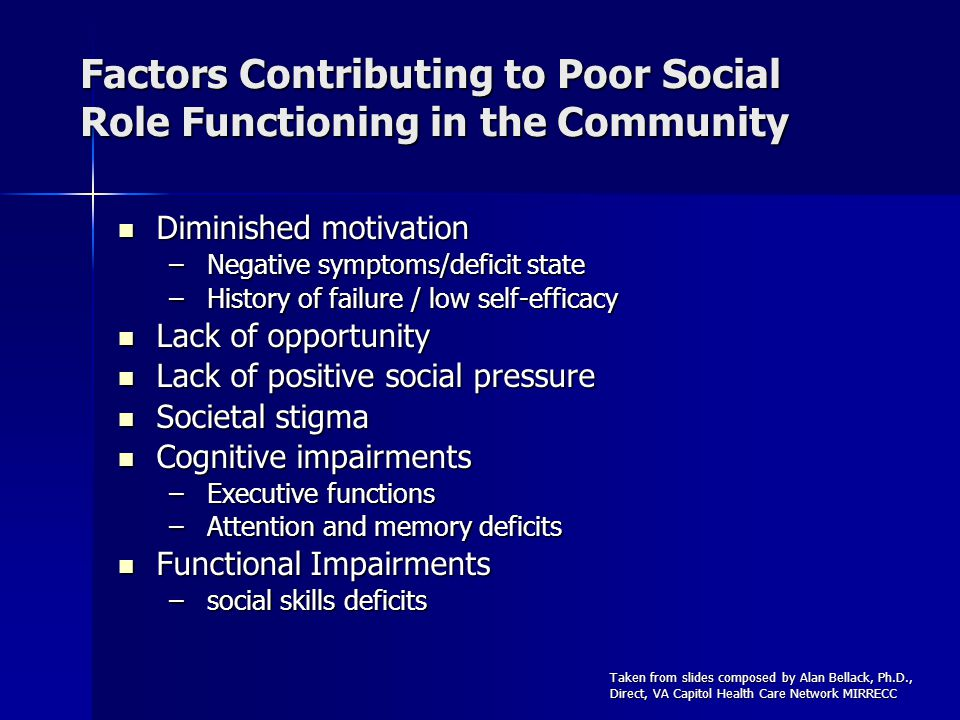 Factors Contributing to Poor Social Role Functioning in the Community Diminished motivation Diminished motivation –Negative symptoms/deficit state –History of failure / low self-efficacy Lack of opportunity Lack of opportunity Lack of positive social pressure Lack of positive social pressure Societal stigma Societal stigma Cognitive impairments Cognitive impairments –Executive functions –Attention and memory deficits Functional Impairments Functional Impairments –social skills deficits Taken from slides composed by Alan Bellack, Ph.D., Direct, VA Capitol Health Care Network MIRRECC
