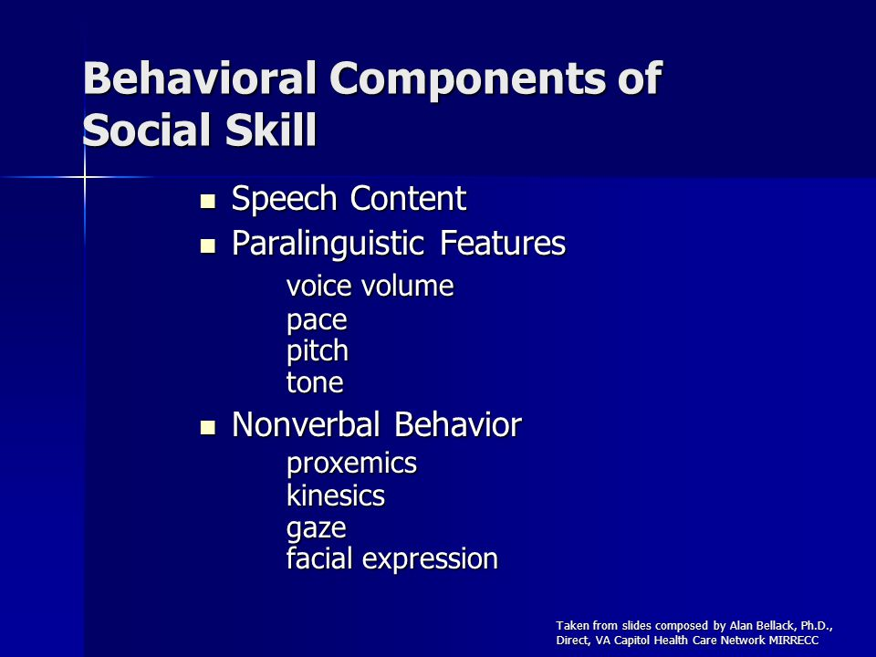 Behavioral Components of Social Skill Speech Content Speech Content Paralinguistic Features voice volume pace pitch tone Paralinguistic Features voice volume pace pitch tone Nonverbal Behavior proxemics kinesics gaze facial expression Nonverbal Behavior proxemics kinesics gaze facial expression Taken from slides composed by Alan Bellack, Ph.D., Direct, VA Capitol Health Care Network MIRRECC
