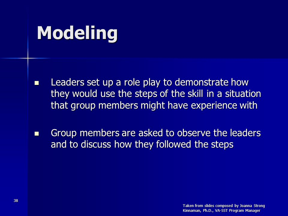 38 Modeling Leaders set up a role play to demonstrate how they would use the steps of the skill in a situation that group members might have experience with Leaders set up a role play to demonstrate how they would use the steps of the skill in a situation that group members might have experience with Group members are asked to observe the leaders and to discuss how they followed the steps Group members are asked to observe the leaders and to discuss how they followed the steps Taken from slides composed by Joanna Strong Kinnaman, Ph.D., VA-SST Program Manager