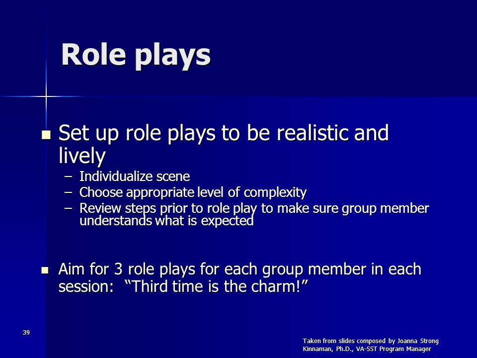 39 Role plays Set up role plays to be realistic and lively Set up role plays to be realistic and lively –Individualize scene –Choose appropriate level of complexity –Review steps prior to role play to make sure group member understands what is expected Aim for 3 role plays for each group member in each session: Third time is the charm.