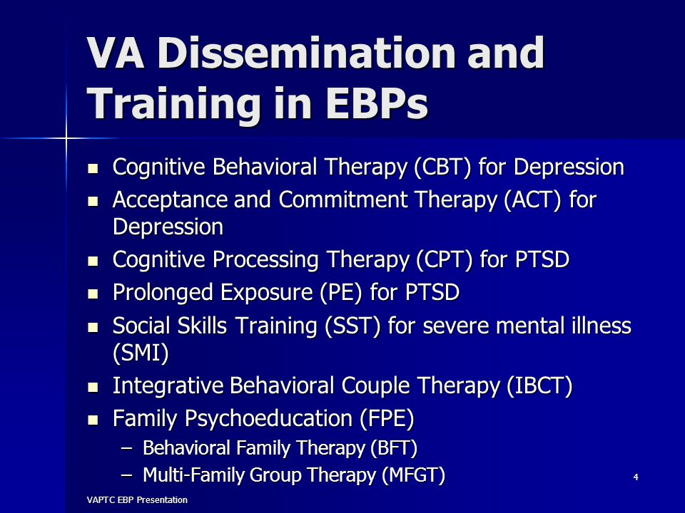 VA Dissemination and Training in EBPs Cognitive Behavioral Therapy (CBT) for Depression Cognitive Behavioral Therapy (CBT) for Depression Acceptance and Commitment Therapy (ACT) for Depression Acceptance and Commitment Therapy (ACT) for Depression Cognitive Processing Therapy (CPT) for PTSD Cognitive Processing Therapy (CPT) for PTSD Prolonged Exposure (PE) for PTSD Prolonged Exposure (PE) for PTSD Social Skills Training (SST) for severe mental illness (SMI) Social Skills Training (SST) for severe mental illness (SMI) Integrative Behavioral Couple Therapy (IBCT) Integrative Behavioral Couple Therapy (IBCT) Family Psychoeducation (FPE) Family Psychoeducation (FPE) –Behavioral Family Therapy (BFT) –Multi-Family Group Therapy (MFGT) VAPTC EBP Presentation 4