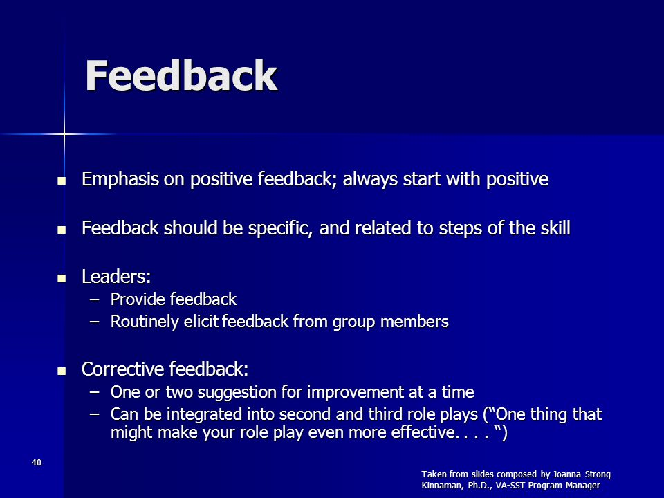 40 Feedback Emphasis on positive feedback; always start with positive Emphasis on positive feedback; always start with positive Feedback should be spe
