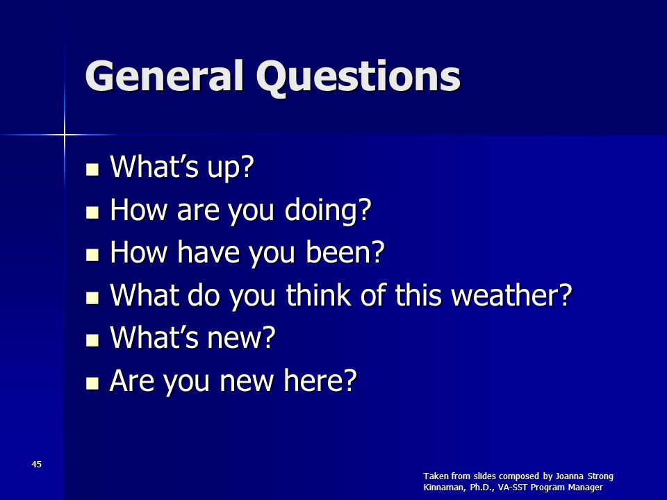 45 General Questions Whats up? Whats up? How are you doing? How are you doing? How have you been? How have you been? What do you think of this weather