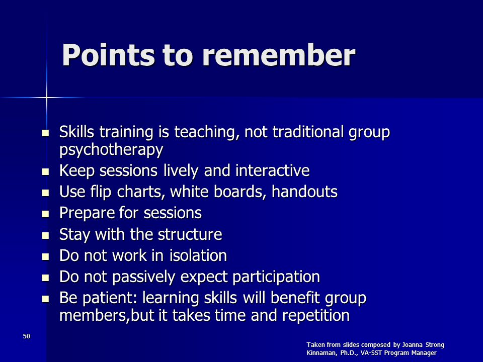 50 Points to remember Skills training is teaching, not traditional group psychotherapy Skills training is teaching, not traditional group psychotherapy Keep sessions lively and interactive Keep sessions lively and interactive Use flip charts, white boards, handouts Use flip charts, white boards, handouts Prepare for sessions Prepare for sessions Stay with the structure Stay with the structure Do not work in isolation Do not work in isolation Do not passively expect participation Do not passively expect participation Be patient: learning skills will benefit group members,but it takes time and repetition Be patient: learning skills will benefit group members,but it takes time and repetition Taken from slides composed by Joanna Strong Kinnaman, Ph.D., VA-SST Program Manager