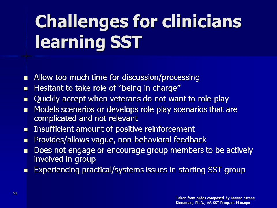 51 Challenges for clinicians learning SST Allow too much time for discussion/processing Allow too much time for discussion/processing Hesitant to take role of being in charge Hesitant to take role of being in charge Quickly accept when veterans do not want to role-play Quickly accept when veterans do not want to role-play Models scenarios or develops role play scenarios that are complicated and not relevant Models scenarios or develops role play scenarios that are complicated and not relevant Insufficient amount of positive reinforcement Insufficient amount of positive reinforcement Provides/allows vague, non-behavioral feedback Provides/allows vague, non-behavioral feedback Does not engage or encourage group members to be actively involved in group Does not engage or encourage group members to be actively involved in group Experiencing practical/systems issues in starting SST group Experiencing practical/systems issues in starting SST group Taken from slides composed by Joanna Strong Kinnaman, Ph.D., VA-SST Program Manager