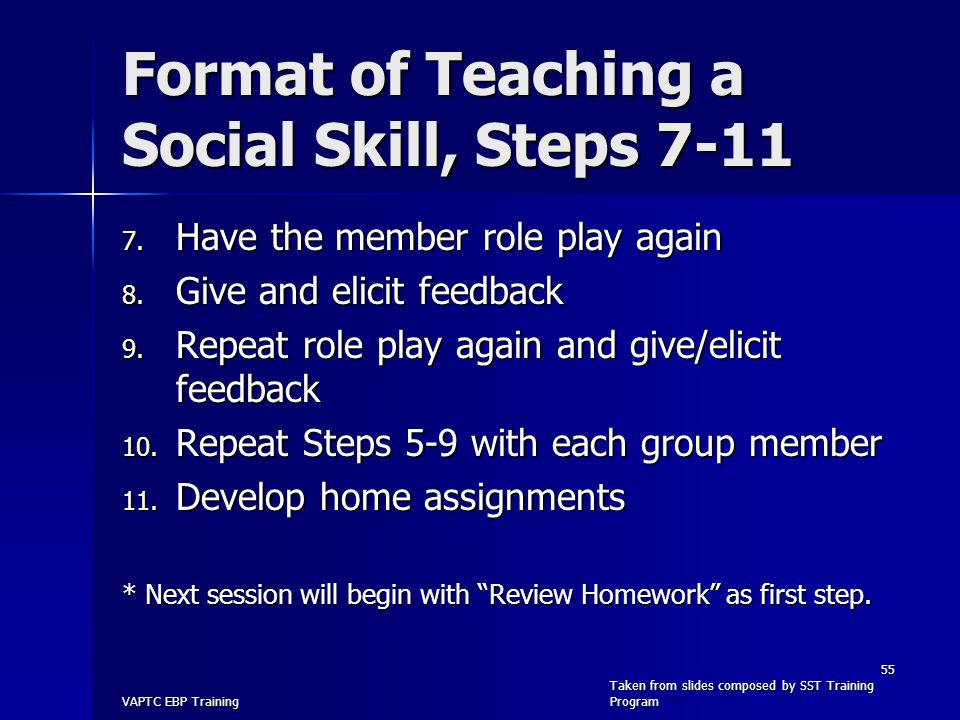 Format of Teaching a Social Skill, Steps 7-11 7. Have the member role play again 8. Give and elicit feedback 9. Repeat role play again and give/elicit