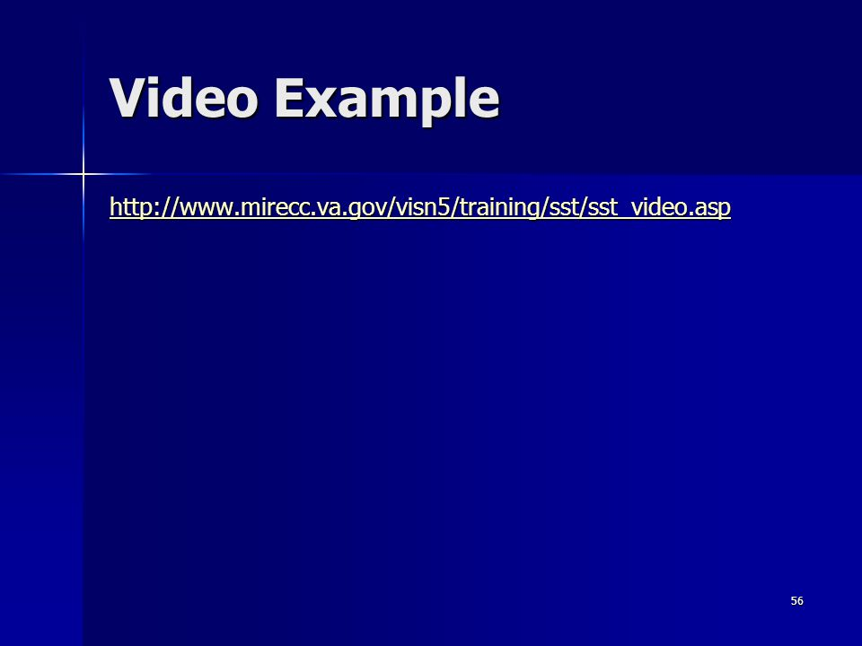 Video Example http://www.mirecc.va.gov/visn5/training/sst/sst_video.asp 56