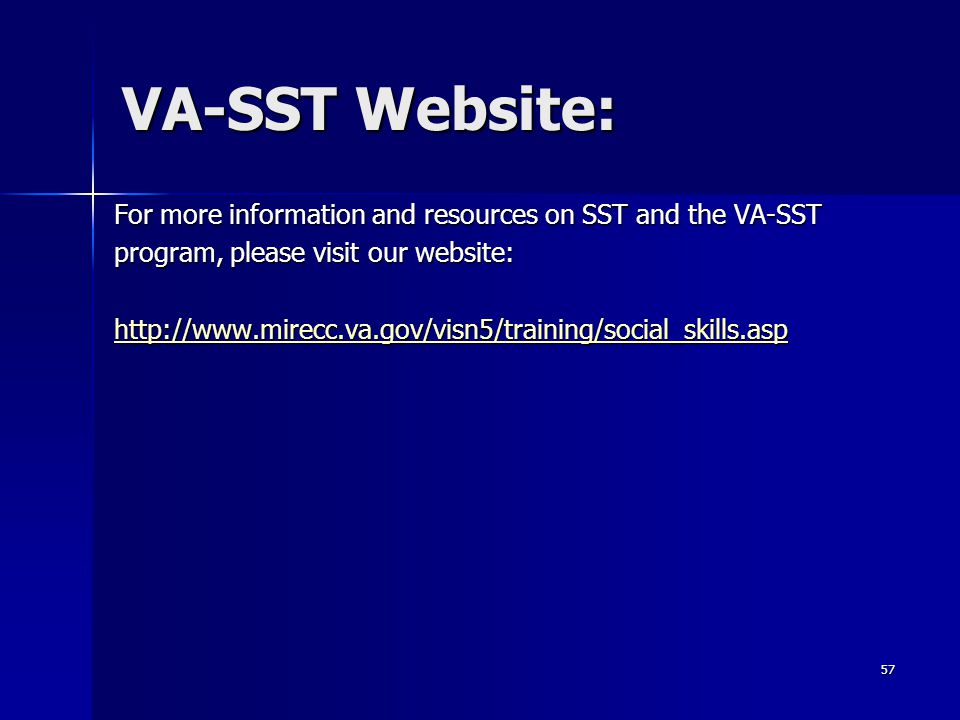 VA-SST Website: For more information and resources on SST and the VA-SST program, please visit our website: http://www.mirecc.va.gov/visn5/training/social_skills.asp 57