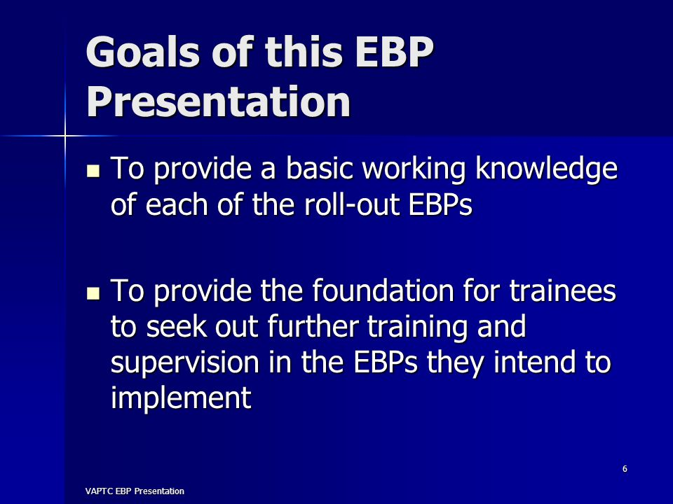 Goals of this EBP Presentation To provide a basic working knowledge of each of the roll-out EBPs To provide a basic working knowledge of each of the roll-out EBPs To provide the foundation for trainees to seek out further training and supervision in the EBPs they intend to implement To provide the foundation for trainees to seek out further training and supervision in the EBPs they intend to implement VAPTC EBP Presentation 6