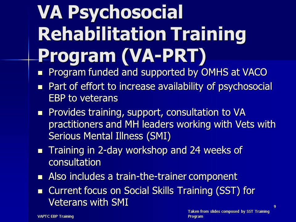 VA Psychosocial Rehabilitation Training Program (VA-PRT) Program funded and supported by OMHS at VACO Program funded and supported by OMHS at VACO Part of effort to increase availability of psychosocial EBP to veterans Part of effort to increase availability of psychosocial EBP to veterans Provides training, support, consultation to VA practitioners and MH leaders working with Vets with Serious Mental Illness (SMI) Provides training, support, consultation to VA practitioners and MH leaders working with Vets with Serious Mental Illness (SMI) Training in 2-day workshop and 24 weeks of consultation Training in 2-day workshop and 24 weeks of consultation Also includes a train-the-trainer component Also includes a train-the-trainer component Current focus on Social Skills Training (SST) for Veterans with SMI Current focus on Social Skills Training (SST) for Veterans with SMI VAPTC EBP Training 9 Taken from slides composed by SST Training Program
