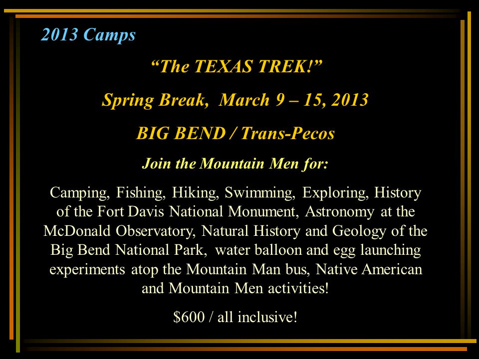 2013 Camps The TEXAS TREK! Spring Break, March 9 – 15, 2013 BIG BEND / Trans-Pecos Join the Mountain Men for: Camping, Fishing, Hiking, Swimming, Expl