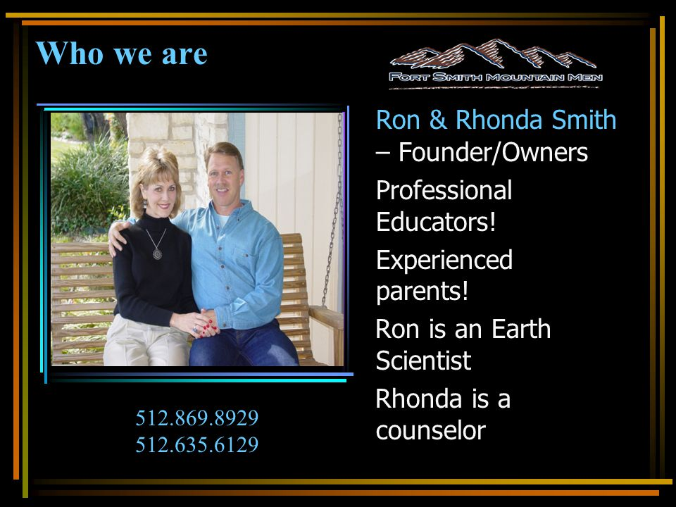 Who we are Ron & Rhonda Smith – Founder/Owners Professional Educators! Experienced parents! Ron is an Earth Scientist Rhonda is a counselor 512.869.89