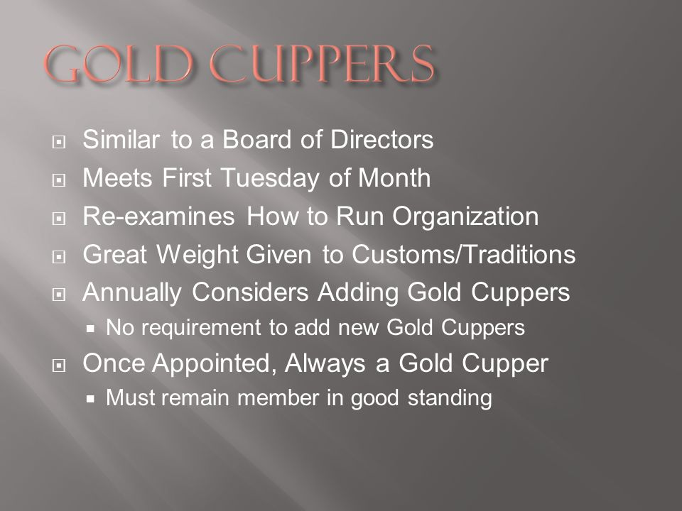 Similar to a Board of Directors Meets First Tuesday of Month Re-examines How to Run Organization Great Weight Given to Customs/Traditions Annually Considers Adding Gold Cuppers No requirement to add new Gold Cuppers Once Appointed, Always a Gold Cupper Must remain member in good standing