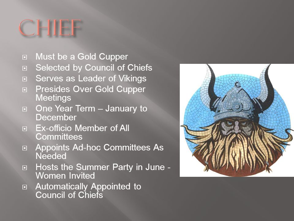 Must be a Gold Cupper Selected by Council of Chiefs Serves as Leader of Vikings Presides Over Gold Cupper Meetings One Year Term – January to December
