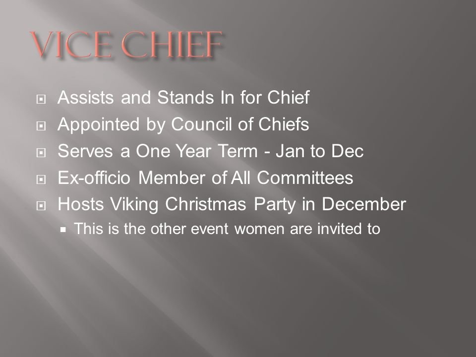 Assists and Stands In for Chief Appointed by Council of Chiefs Serves a One Year Term - Jan to Dec Ex-officio Member of All Committees Hosts Viking Christmas Party in December This is the other event women are invited to