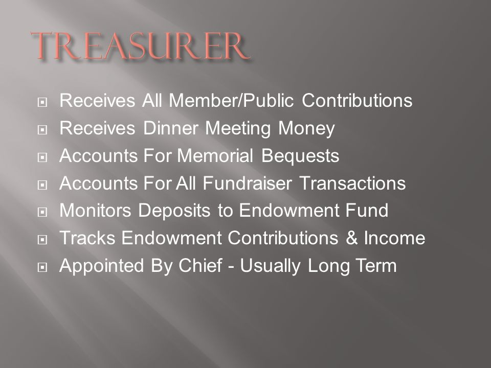 Receives All Member/Public Contributions Receives Dinner Meeting Money Accounts For Memorial Bequests Accounts For All Fundraiser Transactions Monitors Deposits to Endowment Fund Tracks Endowment Contributions & Income Appointed By Chief - Usually Long Term