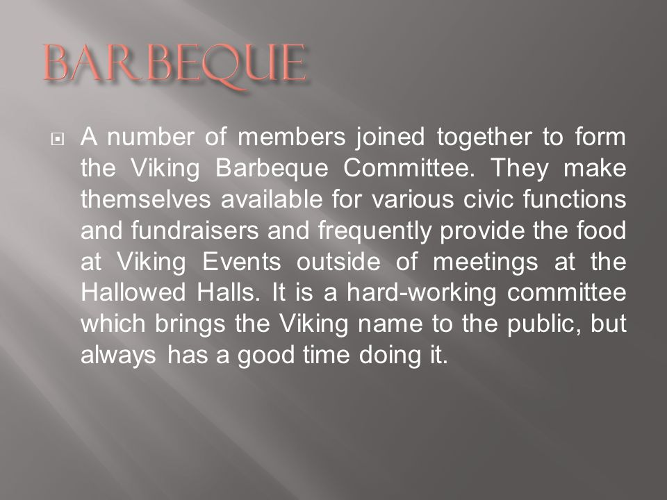 A number of members joined together to form the Viking Barbeque Committee. They make themselves available for various civic functions and fundraisers