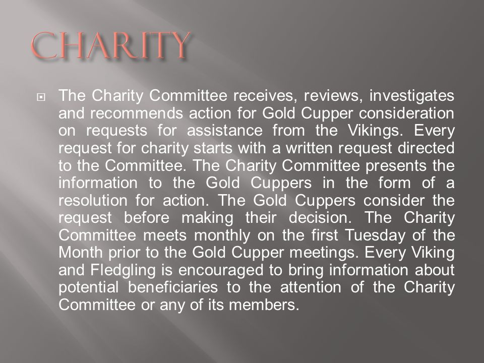 The Charity Committee receives, reviews, investigates and recommends action for Gold Cupper consideration on requests for assistance from the Vikings.